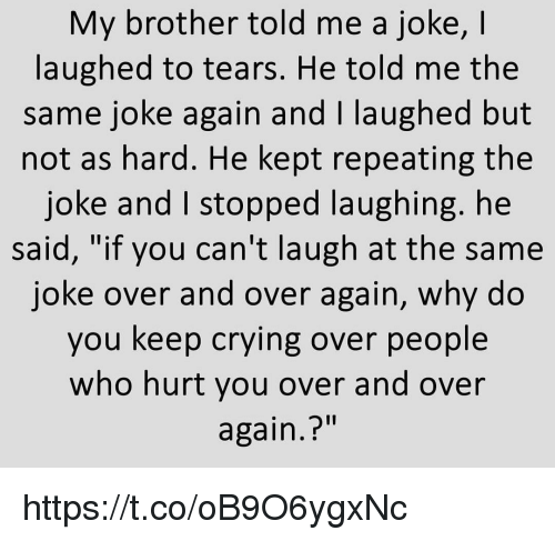 """Crying, Memes, and 🤖: My brother told me a joke, I  laughed to tears. He told me the  same joke again and I laughed but  not as hard. He kept repeating the  joke and I stopped laughing. he  said, """"if you can't laugh at the same  joke over and over again, why do  you keep crying over people  who hurt you over and over  again.?"""" https://t.co/oB9O6ygxNc"""