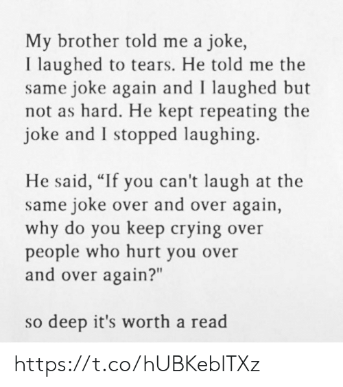"Crying, Memes, and 🤖: My brother told me a joke,  I laughed to tears. He told me the  same joke again and I laughed but  not as hard. He kept repeating the  joke and I stopped laughing.  He said, ""If you can't laugh at the  same joke over and over again,  why do you keep crying over  people who hurt you over  and over again?""  so deep it's worth a read https://t.co/hUBKeblTXz"