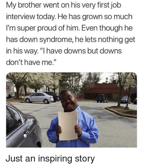"Job Interview, Down Syndrome, and Today: My brother went on his very first job  interview today. He has grown so much  I'm super proud of him. Even though he  has down syndrome, he lets nothing get  in his way. ""I have downs but downs  don't have me."" Just an inspiring story"
