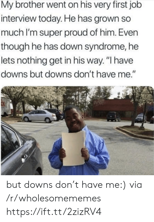 "Job Interview, Down Syndrome, and Today: My brother went on his very first job  interview today. He has grown so  much I'm super proud of him. Even  though he has down syndrome, he  lets nothing get in his way. ""I have  downs but downs don't have me."" but downs don't have me:) via /r/wholesomememes https://ift.tt/2zizRV4"