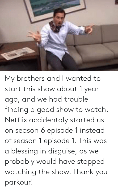 Netflix, The Office, and Thank You: My brothers and I wanted to start this show about 1 year ago, and we had trouble finding a good show to watch. Netflix accidentaly started us on season 6 episode 1 instead of season 1 episode 1. This was a blessing in disguise, as we probably would have stopped watching the show. Thank you parkour!