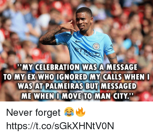 """Soccer, Never, and Who: MY CELEBRATION WAS A MESSAGE  TO MY EX WHO IGNORED MY CALLS WHEN  WAS AT PALMEIRAS BUT MESSAGED  ME WHEN I MOVE TO MAN CITY.'"""" Never forget 😂🔥 https://t.co/sGkXHNtV0N"""