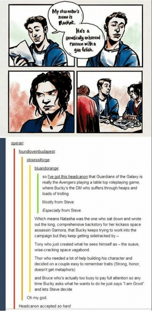 """God, Oh My God, and Trolling: My character's  name is  Rocket.  Hes a  genetically enhaned  raccoon with a  gun fetish.  speran  foundloveinbudapest  absessiforge  bluandorange  so lve got this headcanon that Guardians of the Galaxy is  really the Avengers playing a table top roleplaying game,  where Bucky's the DM who suffers through heaps and  loads of trolling  Mostly from Steve  Especialy from Steve  Which means Natasha was the one who sat down and wrote  out the long, comprehensive backstory for her kickass space  assassin Gamora, that Bucky keeps trying to work into the  campaign but they keep getting sidetracked by  Tony who just created what he sees himself as-the suave,  wise-cracking space vagabond  Thor who needed a lot of help building his character and  decided on a couple easy to remember traits (Strong. honor  doesnt get metaphors)  and Bruce who's actually too busy to pay full attention so any  time Bucky asks what he wants to do he just says """"I am Groot""""  and lets Steve decide  Oh my god  Headcanon accepted so hard"""