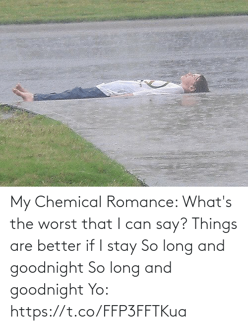 Whats The: My Chemical Romance:   What's the worst that I can say? Things are better if I stay So long and goodnight So long and goodnight  Yo: https://t.co/FFP3FFTKua