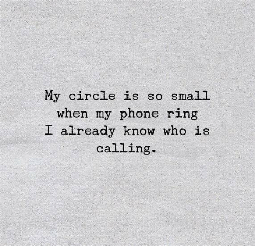 So Small: My circle is so small  when my phone ring  I already know who is  calling.