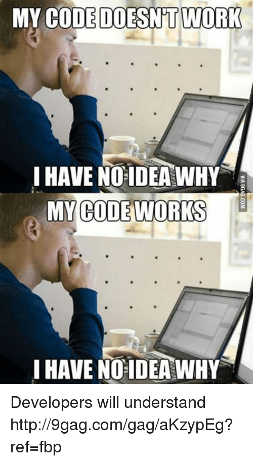 My Code Doesnt Work: MY CODE DOESNT WORK  I HAVE NO IDEA WHY  MY CODE WORKS  HAVE NO IDEA WHY Developers will understand http://9gag.com/gag/aKzypEg?ref=fbp