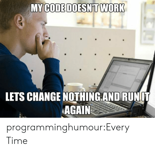 My Code Doesnt Work: MY  CODE DOESNT WORK  LETS CHANGE NOTHİNGANDRUNIT  AGAIN  quickmeme.com programminghumour:Every Time