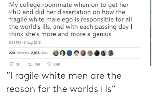 "Dissertation On: My college roommate when on to get her  PhD and did her dissertation on how the  fragile white male ego is responsible for all  the world's ills, and with each passing day  think she's more and more a genius  8:14 PM - 3 Aug 2019  220 Retweets 2,035 Likes  ロ 220  22  2.0K ""Fragile white men are the reason for the worlds ills"""