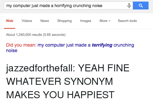 Crunching: my computer just made a horrifying crunching noise  Web Videos News Shopping Images MoreSearch tools  About 1,240,000 results (0.65 seconds)  Did you mean: my computer just made a terrifying crunching  noise jazzedforthefall:  YEAH FINE WHATEVER SYNONYM MAKES YOU HAPPIEST