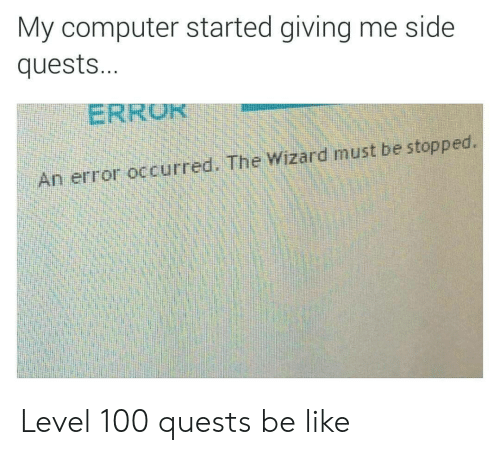 Be Like, Computer, and Wizard: My computer started giving me side  quests...  ERRU  An error occurred. The Wizard must be stopped. Level 100 quests be like