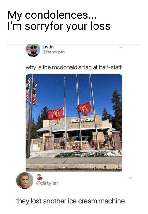 flag: My condolences...  I'm sorryfor your loss  justin  @fatherjstn  why is the mcdonald's flag at half-staff  Mct onald  @dirtyliar  they lost another ice cream machine