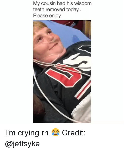 Crying, Memes, and Today: My cousin had his wisdom  teeth removed today.  Please enjoy. I'm crying rn 😂 Credit: @jeffsyke