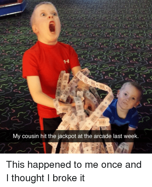 This Happened To Me: My cousin hit the jackpot at the arcade last week This happened to me once and I thought I broke it