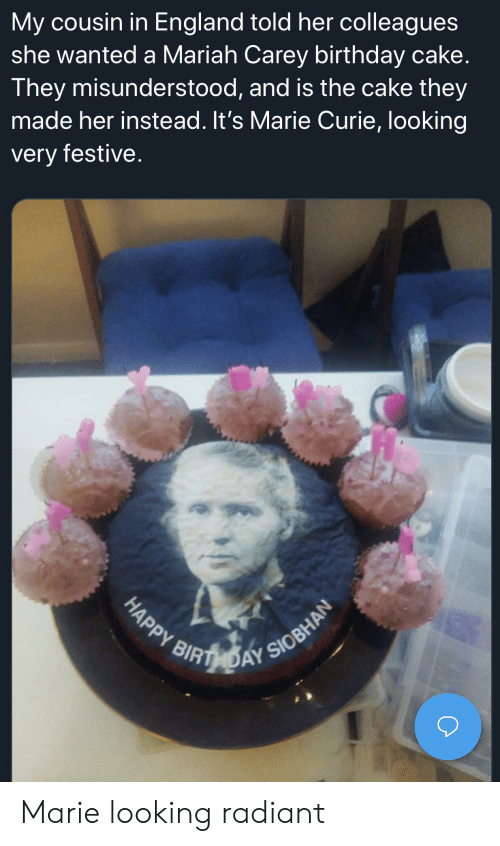 Birthday, England, and Funny: My cousin in England told her colleagues  she wanted a Mariah Carey birthday cake.  They misunderstood, and is the cake they  made her instead. It's Marie Curie, looking  very festive.  HAPPY RIRTHDAY SIOBHAN Marie looking radiant