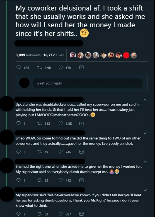 "Af, Ass, and Dumb: My coworker delusional af. I took a shift  that she usually works and she asked me  how will I send her the money I made  since it's her shifts..  3,899 Retweets  16,717 Likes  125  t 3.9K  17K  Tweet your reply  Update: she was deaddafuckserious... called my supervisor on me and said I'm  withholding her funds, & that I told her l'll beat her ass... i was lowkey just  playing but LMAO000imabeatherassOO00...  ti312  2.8K  Lmao WOW, So come to find out she did the same thing to TWO of my other  coworkers and they actually..gave her the money. Everybody an idiot.  3  t 49  746  She had the right one when she asked me to give her the money I worked for.  My supervisor said so everybody dumb dumb except me.  1  t32  442  My supervisor said ""We never would've known if you didn't tell her you'll beat  her ass for asking dumb questions, Thank you Ms.Kight"" Imaaoo i don't even  know what to think.  7  t59  887"