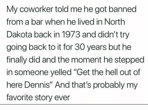 """Hell, Back, and Got: My coworker told me he got banned  from a bar when he lived in North  Dakota back in 1973 and didn't try  going back to it for 30 years but he  finally did and the moment he stepped  in someone yelled """"Get the hell out of  here Dennis"""" And that's probably my  favorite story ever"""