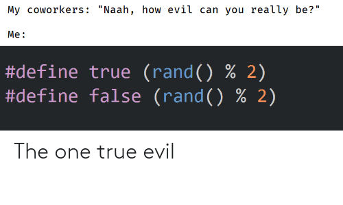 "True, Define, and Coworkers: My coworkers: ""Naah, how evil can you really be?""  Me:  #define true (rand() % 2)  #define false (rand() % 2) The one true evil"