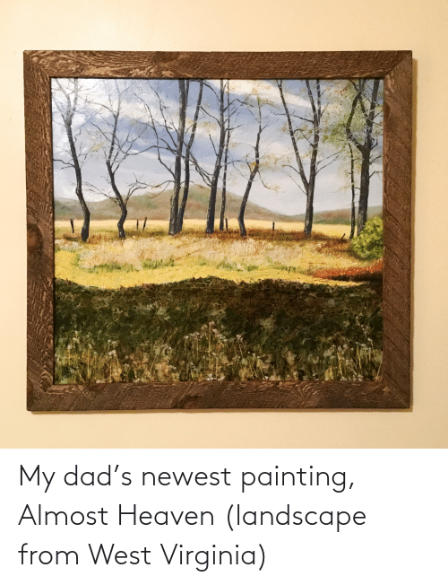 Almost Heaven: My dad's newest painting, Almost Heaven (landscape from West Virginia)