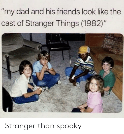 "Dad, Friends, and Spooky: ""my dad and his friends look like the  cast of Stranger Things (1982)"" Stranger than spooky"