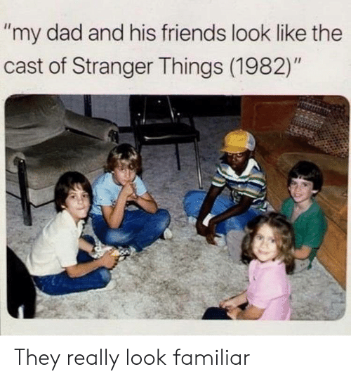 "Dad, Friends, and They: ""my dad and his friends look like the  cast of Stranger Things (1982)"" They really look familiar"