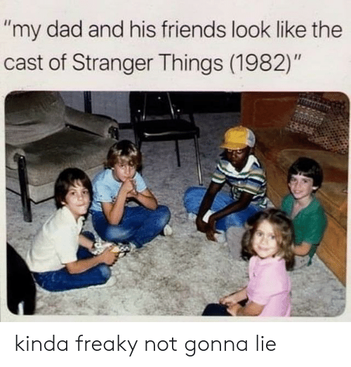 "Dad, Friends, and Cast: ""my dad and his friends look like the  cast of Stranger Things (1982)"" kinda freaky not gonna lie"