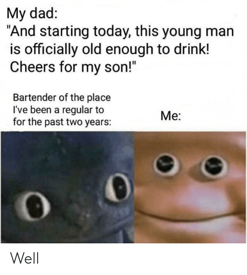 "Dad, Today, and Old: My dad:  ""And starting today, this young man  is officially old enough to drink!  Cheers for my son!""  Bartender of the place  I've been a regular to  for the past two years:  Me: Well"