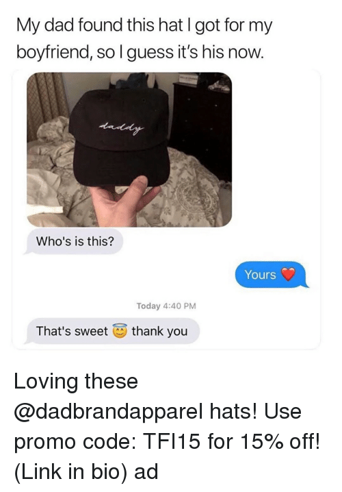 Dad, Thank You, and Guess: My dad found this hat I got for my  boyfriend, so l guess it's his now  Who's is this?  Yours  Today 4:40 PM  That's sweet  thank you Loving these @dadbrandapparel hats! Use promo code: TFI15 for 15% off! (Link in bio) ad