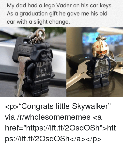 "Dad, Lego, and Old: My dad had a lego Vader on his car keys.  As a graduation gift he gave me his old  car with a slight change <p>""Congrats little Skywalker"" via /r/wholesomememes <a href=""https://ift.tt/2OsdOSh"">https://ift.tt/2OsdOSh</a></p>"