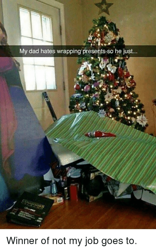 Dad, Dank, and 🤖: My dad hates wrapping presents so he just.. Winner of not my job goes to.
