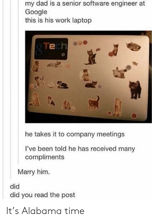 Dad, Google, and Tumblr: my dad is a senior software engineer at  Google  this is his work laptop  Tech  he takes it to company meetings  I've been told he has received many  compliments  Marry him.  did  did you read the post It's Alabama time