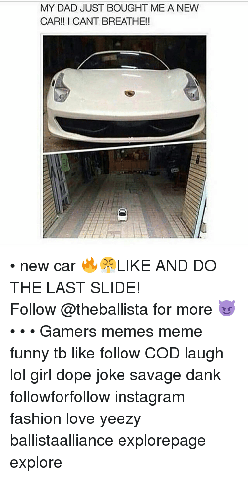 Dad, Dank, and Dope: MY DAD JUST BOUGHT ME A NEW  CAR!! I CANT BREATHE!! • new car 🔥😤LIKE AND DO THE LAST SLIDE! ━━━━━━━━━━━━━ Follow @theballista for more 😈 • • • Gamers memes meme funny tb like follow COD laugh lol girl dope joke savage dank followforfollow instagram fashion love yeezy ballistaalliance explorepage explore