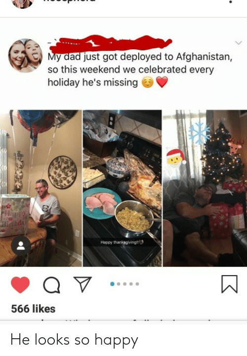 Afghanistan: My dad just got deployed to Afghanistan,  so this weekend we celebrated every  holiday he's missing  Happy thanksgiving  566 likes He looks so happy