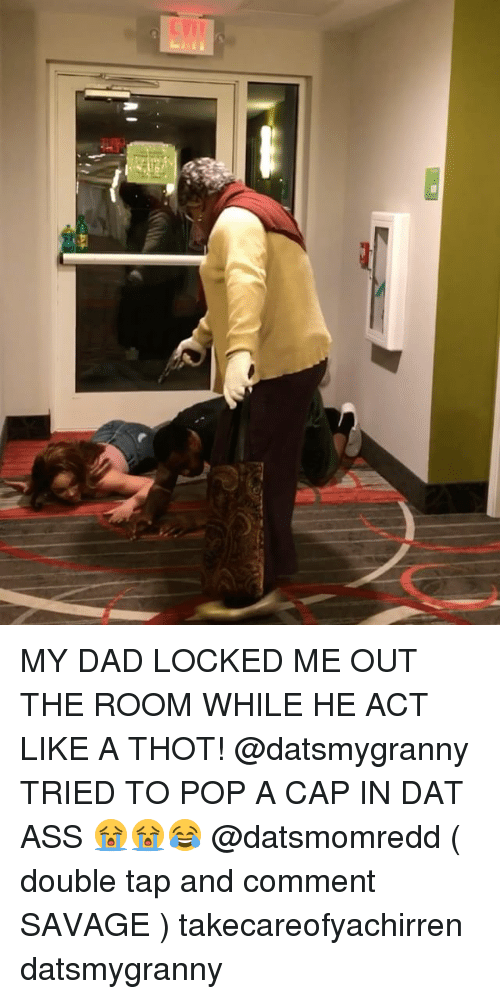 Ass, Dad, and Dat Ass: MY DAD LOCKED ME OUT THE ROOM WHILE HE ACT LIKE A THOT! @datsmygranny TRIED TO POP A CAP IN DAT ASS 😭😭😂 @datsmomredd ( double tap and comment SAVAGE ) takecareofyachirren datsmygranny