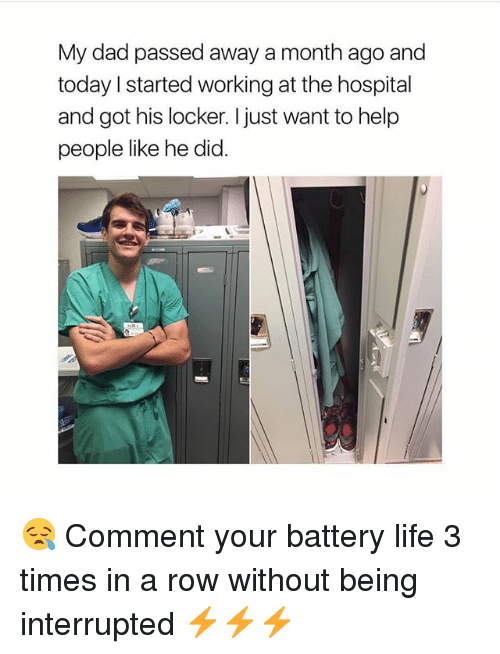 Dad, Life, and Memes: My dad passed away a month ago and  today I started working at the hospital  and got his locker. I just want to help  people like he did. 😪 Comment your battery life 3 times in a row without being interrupted ⚡️⚡️⚡️