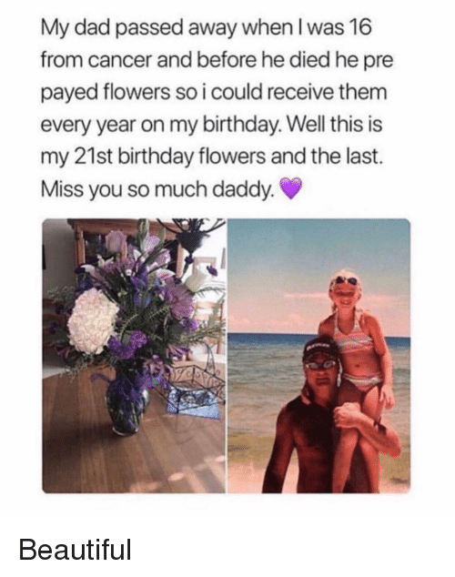Beautiful, Birthday, and Dad: My dad passed away when I was 16  from cancer and before he died he pre  payed flowers so i could receive them  every year on my birthday. Well this is  my 21st birthday flowers and the last.  Miss you so much daddy Beautiful