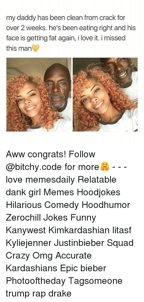 awws: my daddy has been clean from crack for  over 2 weeks. he's been eating right and his  face is getting fat again, i love it. i missed  this man Aww congrats! Follow @bitchy.code for more🤗 - - - love memesdaily Relatable dank girl Memes Hoodjokes Hilarious Comedy Hoodhumor Zerochill Jokes Funny Kanywest Kimkardashian litasf Kyliejenner Justinbieber Squad Crazy Omg Accurate Kardashians Epic bieber Photooftheday Tagsomeone trump rap drake