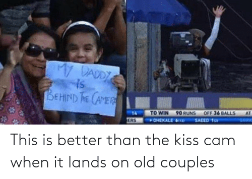 Kiss, Old, and Cam: My DADDY  is  BEHIND THE CAMER  AT  OFF 36 BALLS  TO WIN 90 RUNS  DHEKALE 6  14  SAWA  SAEED 1ay  ERS This is better than the kiss cam when it lands on old couples