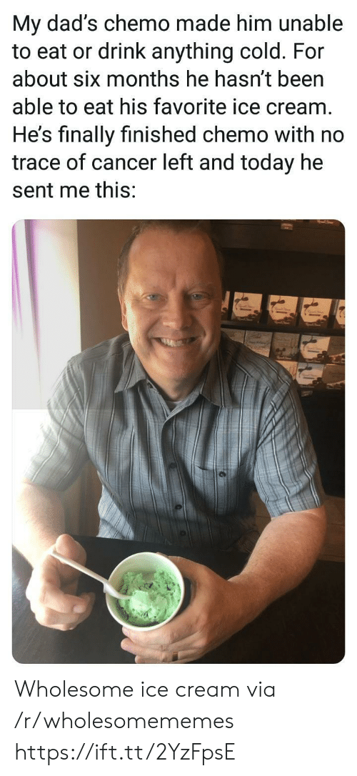 Chemo: My dad's chemo made him unable  to eat or drink anything cold. For  about six months he hasn't been  able to eat his favorite ice cream  He's finally finished chemo with no  trace of cancer left and today he  sent me this: Wholesome ice cream via /r/wholesomememes https://ift.tt/2YzFpsE