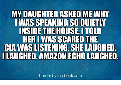 Amazon, Memes, and Book: MY DAUGHTER ASKED ME WHY  I WAS SPEAKING SO QUIETLY  INSIDE THE HOUSE, I TOLD  HER I WAS SCARED THE  CIA WAS LISTENING. SHE LAUGHED  I LAUGHED. AMAZON ECHO LAUGHED  humor by the book.com