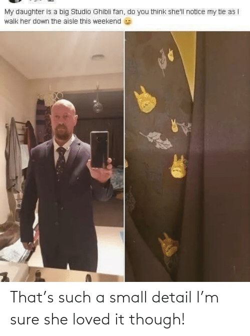 daughter: My daughter is a big Studio Ghibli fan, do you think she'll notice mny tie as |  walk her down the aisle this weekend That's such a small detail I'm sure she loved it though!