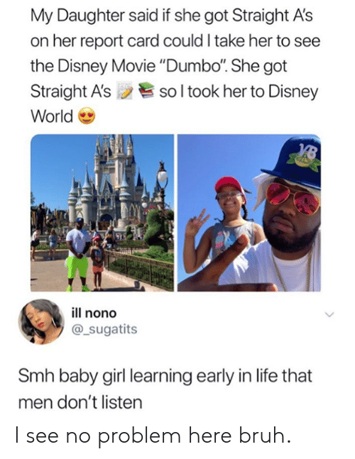 "report card: My Daughter said if she got Straight A's  on her report card could I take her to see  the Disney Movie ""Dumbo. She got  Straight A'ssol took her to Disney  World  ill nono  @_sugatits  Smh baby girl learning early in life that  men don't listen I see no problem here bruh."