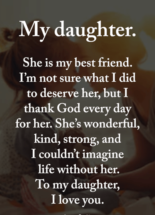 Best Friend, God, and Life: My daughter.  She is my best friend.  I'm not sure what I did  to deserve her, but I  thank God every day  for her. She's wonderful,  kind, strong, and  I couldn't imagine  life without her.  To my daughter,  I love you.