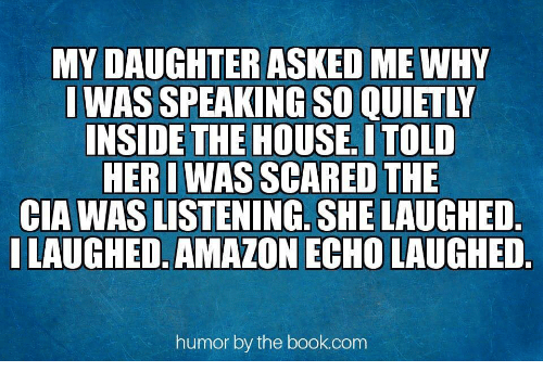 Amazon, Book, and House: MY DAUGHTERASKED ME WHY  I WAS SPEAKING SO QUIETLY  NSIDETHE HOUSE, ITOLD  HERI WAS SCARED THE  CIA WAS LISTENING. SHE LAUGHED  LAUGHED,AMAZON ECHO LAUGHED.  humor by the book.com