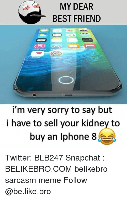 Be Like, Best Friend, and Iphone: MY DEAR  BEST FRIEND  i'm very sorry to say but  i have to sell your kidney to  buy an Iphone 8E Twitter: BLB247 Snapchat : BELIKEBRO.COM belikebro sarcasm meme Follow @be.like.bro