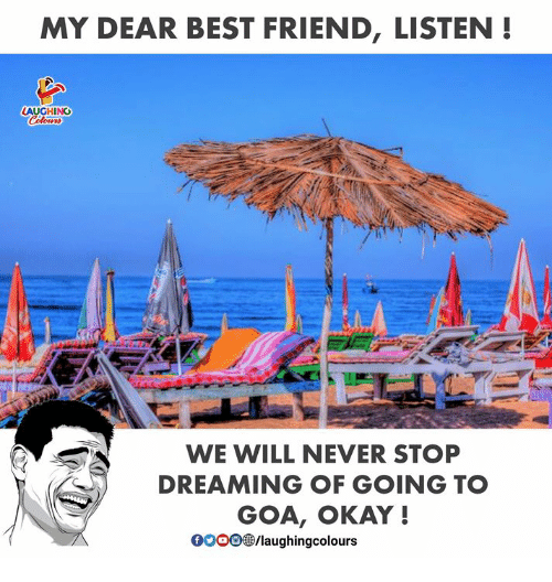 Best Friend, Best, and Okay: MY DEAR BEST FRIEND, LISTEN!  LAUGHING  WE WILL NEVER STOP  DREAMING OF GOING TO  GOA, OKAY !  /laughingcolours
