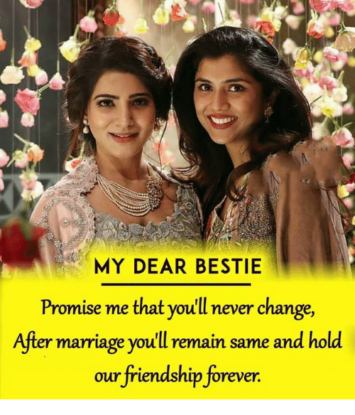 Marriage, Memes, and Forever: MY DEAR BESTIE  Promise me that you'll never change,  After marriage youll remain same and hold  our friendship forever