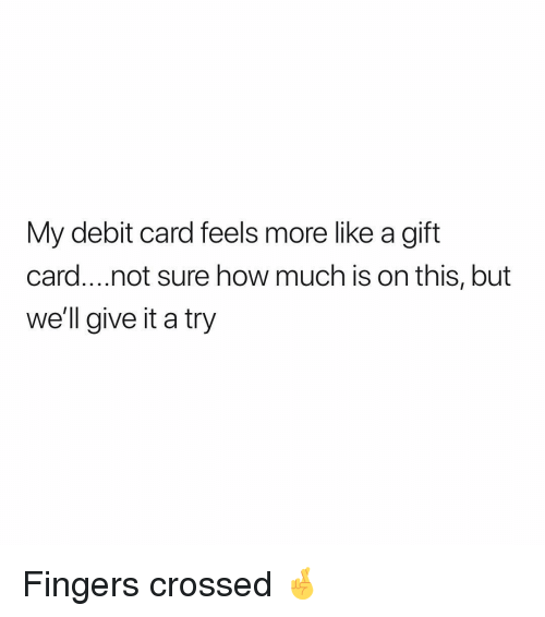 give it a try: My debit card feels more like a gift  card....not sure how much is on this, but  we'll give it a try Fingers crossed 🤞