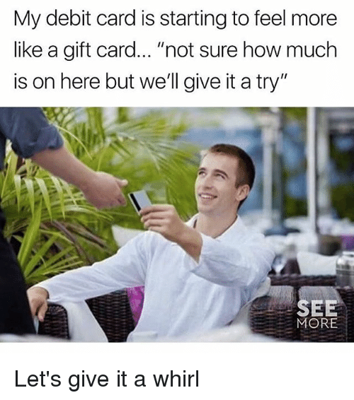 """give it a try: My debit card is starting to feel more  like a gift card.. """"not sure how much  is on here but we'll give it a try""""  SEE  MORE Let's give it a whirl"""