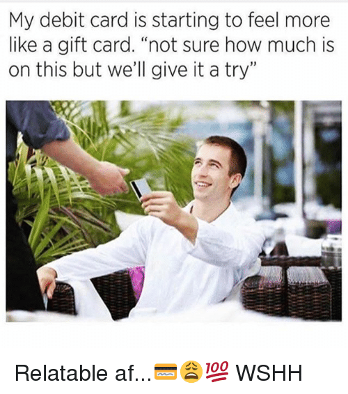 """give it a try: My debit card is starting to feel more  like a gift card. """"not sure how much is  on this but we'll give it a try"""" Relatable af...💳😩💯 WSHH"""