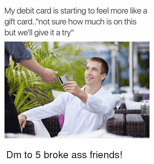 """give it a try: My debit card is starting to feel more like a  gift card.'not sure how much is on this  but we'll give it a try"""" Dm to 5 broke ass friends!"""